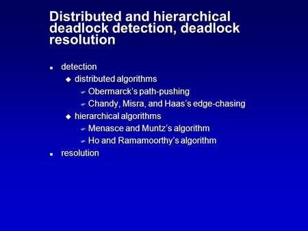 Distributed and hierarchical deadlock detection, deadlock resolution n detection u distributed algorithms F Obermarck's path-pushing F Chandy, Misra, and.