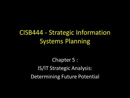 CISB444 - Strategic Information Systems Planning Chapter 5 : IS/IT Strategic Analysis: Determining Future Potential.