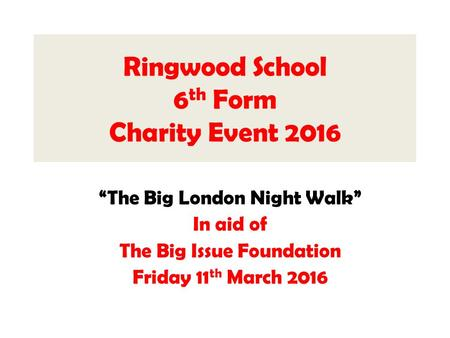 "Ringwood School 6 th Form Charity Event 2016 ""The Big London Night Walk"" In aid of The Big Issue Foundation Friday 11 th March 2016."