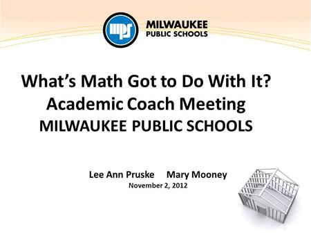 What's Math Got to Do With It? Academic Coach Meeting MILWAUKEE PUBLIC SCHOOLS Lee Ann Pruske Mary Mooney November 2, 2012.