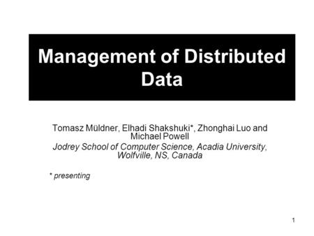 1 Management of Distributed Data Tomasz Müldner, Elhadi Shakshuki*, Zhonghai Luo and Michael Powell Jodrey School of Computer Science, Acadia University,