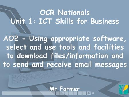 OCR Nationals Unit 1: ICT Skills for Business AO2 - Using appropriate software, select and use tools and facilities to download files/information and to.