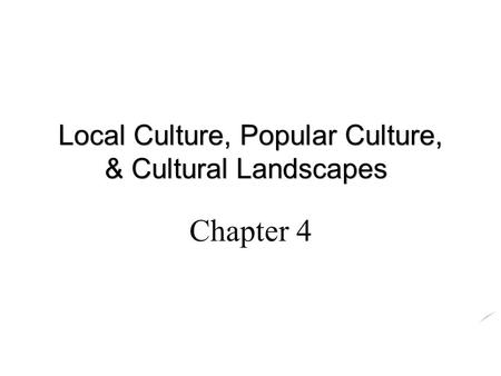 Chapter 4 Local <strong>Culture</strong>, Popular <strong>Culture</strong>, & <strong>Cultural</strong> Landscapes.
