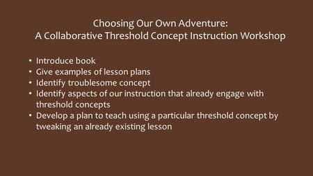 Choosing Our Own Adventure: A Collaborative Threshold Concept Instruction Workshop Introduce book Give examples of lesson plans Identify troublesome concept.