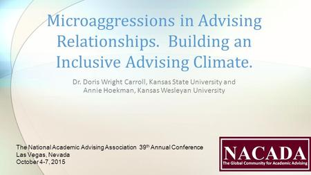 Dr. Doris Wright Carroll, Kansas State University and Annie Hoekman, Kansas Wesleyan University Microaggressions in Advising Relationships. Building an.