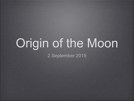 Origin of the Moon 2 September 2015. Why study the origin of the moon? How terrestrial planets form: they build up from impacts between smaller objects.