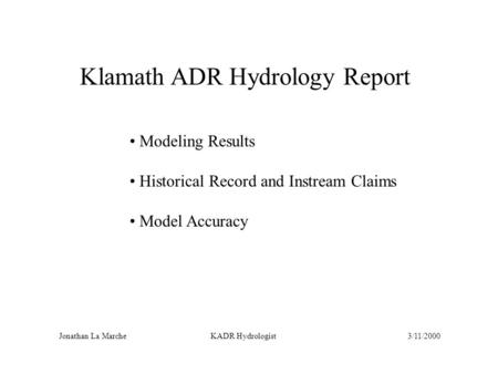 Klamath ADR Hydrology Report Modeling Results Historical Record and Instream Claims Model Accuracy Jonathan La Marche KADR Hydrologist3/11/2000.