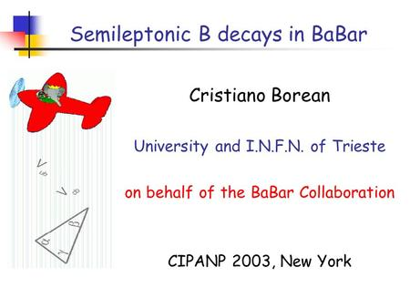 Semileptonic B decays in BaBar Cristiano Borean University and I.N.F.N. of Trieste on behalf of the BaBar Collaboration CIPANP 2003, New York.