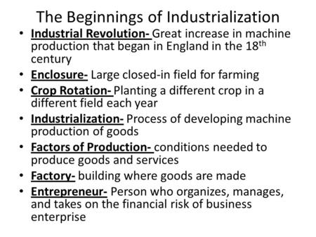 The Beginnings of Industrialization Industrial Revolution- Great increase in machine production that began in England in the 18 th century Enclosure- Large.