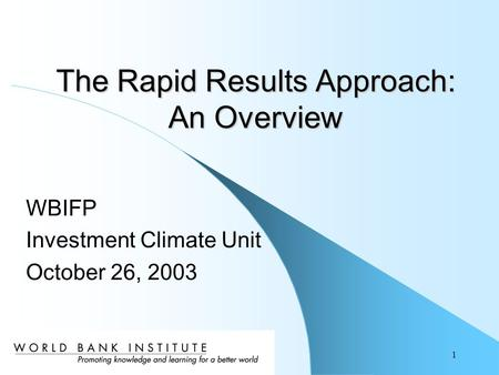 1 WBIFP Investment Climate Unit October 26, 2003 The Rapid Results Approach: An Overview.