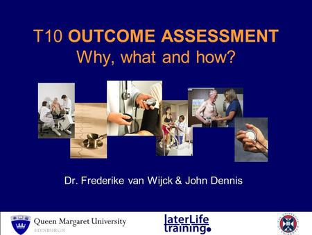 T10 OUTCOME ASSESSMENT Why, what and how? Dr. Frederike van Wijck & John Dennis.