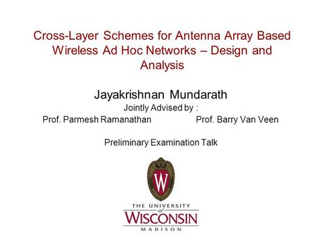 Cross-Layer Schemes for Antenna Array Based Wireless Ad Hoc Networks – Design and Analysis Jayakrishnan Mundarath Jointly Advised by : Prof. Parmesh Ramanathan.
