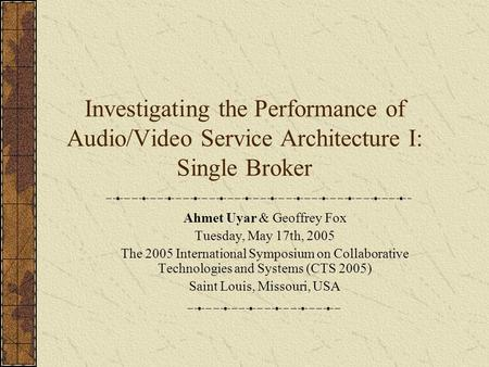 Investigating the Performance of Audio/Video Service Architecture I: Single Broker Ahmet Uyar & Geoffrey Fox Tuesday, May 17th, 2005 The 2005 International.