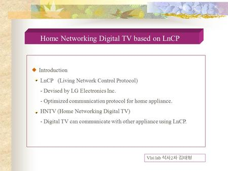 Home Networking Digital TV based on LnCP Introduction LnCP (Living Network Control Protocol) - Devised by LG Electronics Inc. - Optimized communication.