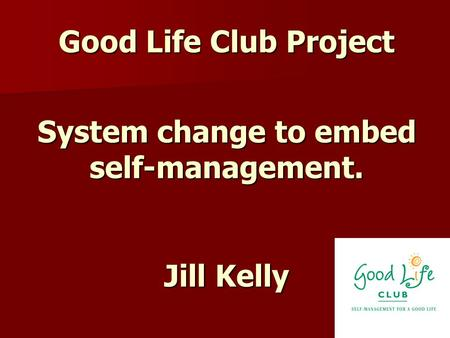 Good Life Club Project System change to embed self-management. Jill Kelly.