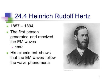 1 24.4 Heinrich Rudolf Hertz 1857 – 1894 The first person generated and received the EM waves 1887 His experiment shows that the EM waves follow the wave.