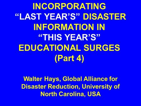 "INCORPORATING ""LAST YEAR'S"" DISASTER INFORMATION IN ""THIS YEAR'S"" EDUCATIONAL SURGES (Part 4) Walter Hays, Global Alliance for Disaster Reduction, University."