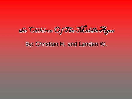 The Children Of The Middle Ages By: Christian H. and Landen W.