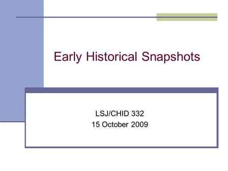 Early Historical Snapshots LSJ/CHID 332 15 October 2009.