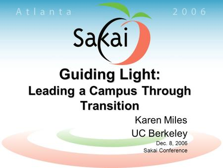 Guiding Light: Leading a Campus Through Transition Karen Miles UC Berkeley Dec. 8, 2006 Sakai Conference.
