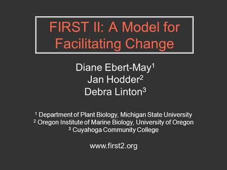 FIRST II: A Model for Facilitating Change Diane Ebert-May 1 Jan Hodder 2 Debra Linton 3 1 Department of Plant Biology, Michigan State University 2 Oregon.