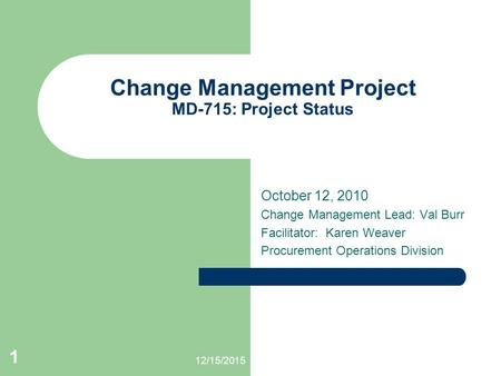 12/15/2015 1 Change Management Project MD-715: Project Status October 12, 2010 Change Management Lead: Val Burr Facilitator: Karen Weaver Procurement Operations.