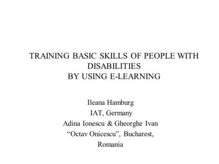 "TRAINING BASIC SKILLS OF PEOPLE WITH DISABILITIES BY USING E-LEARNING Ileana Hamburg IAT, Germany Adina Ionescu & Gheorghe Ivan ""Octav Onicescu"", Bucharest,"