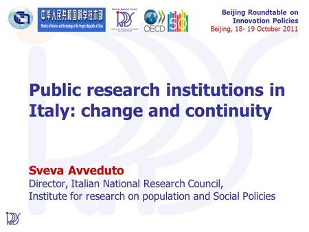 Beijing Roundtable on Innovation Policies Beijing, 18- 19 October 2011 Public research institutions in Italy: change and continuity Sveva Avveduto Director,