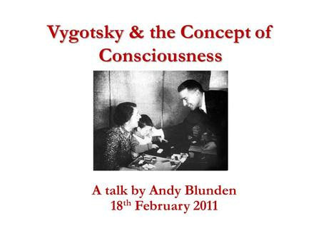 Vygotsky & the Concept of Consciousness A talk by Andy Blunden 18 th February 2011.