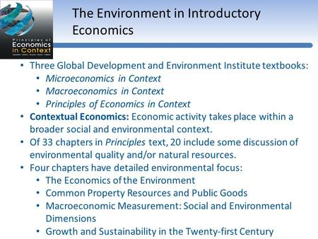 The Environment in Introductory Economics Three Global Development and Environment Institute textbooks: Microeconomics in Context Macroeconomics in Context.