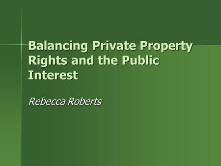 Balancing Private Property Rights and the Public Interest Rebecca Roberts.