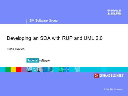 ® IBM Software Group © 2004 IBM Corporation Developing an SOA with RUP and UML 2.0 Giles Davies.