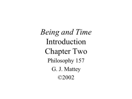 Being and Time Introduction Chapter Two Philosophy 157 G. J. Mattey ©2002.