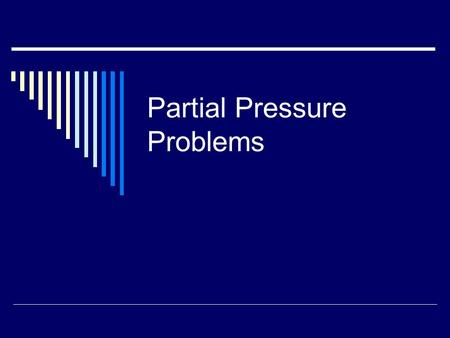 Partial Pressure Problems. Vocabulary Used in Partial Pressure Problems 1. Partial Pressure- The pressure of each gas in a mixture. 2. Dalton's Law- The.