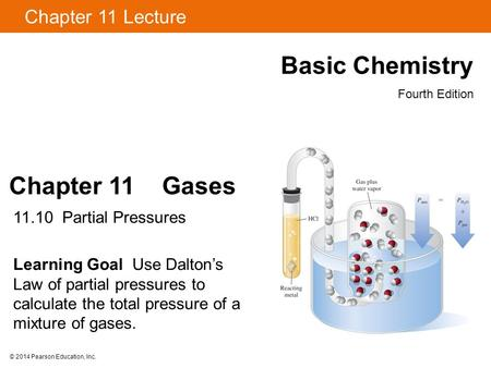 © 2014 Pearson Education, Inc. Chapter 11 Gases 11.10 Partial Pressures Learning Goal Use Dalton's Law of partial pressures to calculate the total pressure.