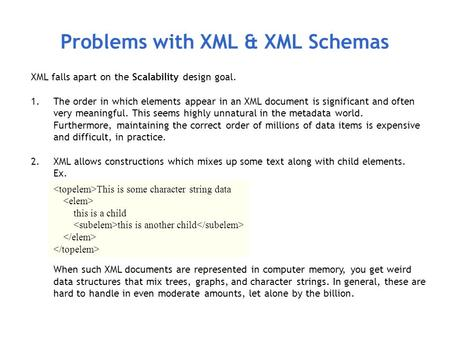 Problems with XML & XML Schemas XML falls apart on the Scalability design goal. 1.The order in which elements appear in an XML document is significant.