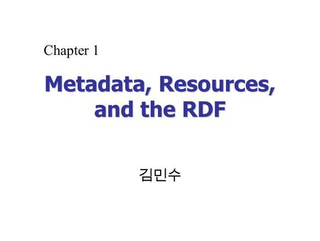 Metadata, Resources, and the RDF 김민수 Chapter 1. Creating the Sementic Web with RDF2 Overview Knowledge Representation Library Metadata RDFRDF.