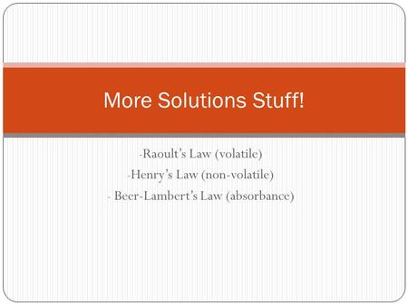 - Raoult's Law (volatile) - Henry's Law (non-volatile) - Beer-Lambert's Law (absorbance) More Solutions Stuff!