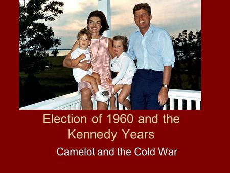 Election of 1960 and the Kennedy Years Camelot and the Cold War.