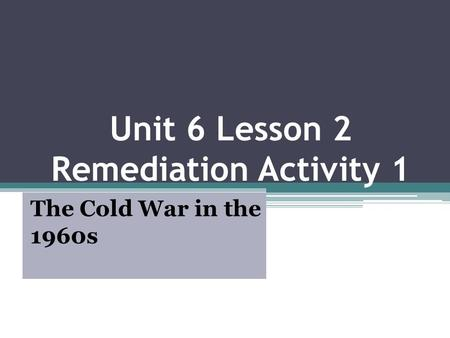 Unit 6 Lesson 2 Remediation Activity 1 The Cold War in the 1960s.