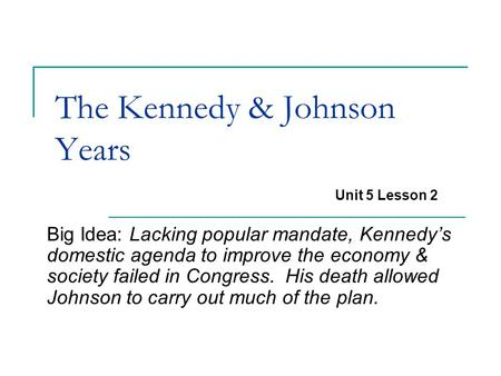 The Kennedy & Johnson Years Big Idea: Lacking popular mandate, Kennedy's domestic agenda to improve the economy & society failed in Congress. His death.