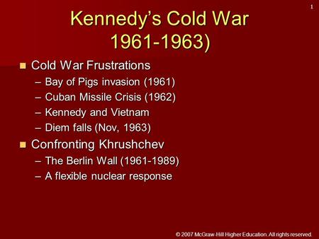 © 2007 McGraw-Hill Higher Education. All rights reserved. Kennedy's Cold War 1961-1963) Cold War Frustrations Cold War Frustrations –Bay of Pigs invasion.