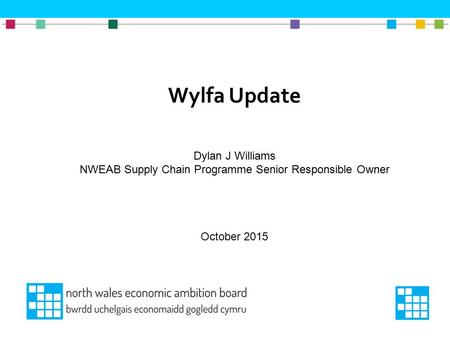 Wylfa Update Dylan J Williams NWEAB Supply Chain Programme Senior Responsible Owner October 2015.