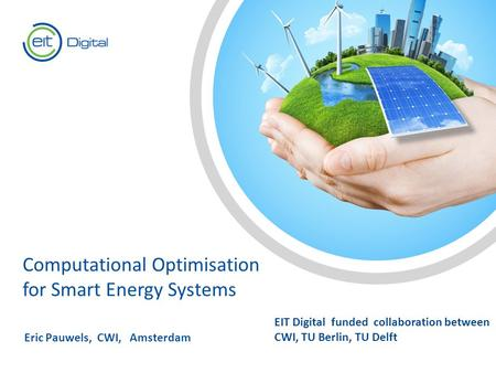Text Computational Optimisation for Smart Energy Systems Eric Pauwels, CWI, Amsterdam EIT Digital funded collaboration between CWI, TU Berlin, TU Delft.