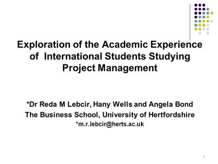 Exploration of the Academic Experience of International Students Studying Project Management *Dr Reda M Lebcir, Hany Wells and Angela Bond The Business.
