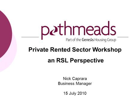 Private Rented Sector Workshop an RSL Perspective Nick Caprara Business Manager 15 July 2010.