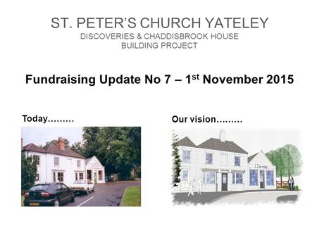 ST. PETER'S CHURCH YATELEY DISCOVERIES & CHADDISBROOK HOUSE BUILDING PROJECT Fundraising Update No 7 – 1 st November 2015 Our vision……… Today………