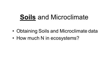 Soils and Microclimate Obtaining Soils and Microclimate data How much N in ecosystems?