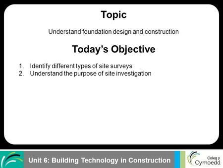 Unit 6: Building Technology in Construction Topic Understand foundation design and construction Today's Objective 1.Identify different types of site surveys.