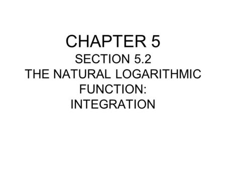 CHAPTER 5 SECTION 5.2 THE NATURAL LOGARITHMIC FUNCTION: INTEGRATION.